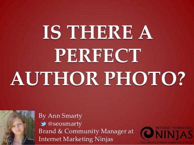 IS THERE A PERFECT AUTHOR PHOTO? By Ann Smarty @seosmarty Brand & Community Manager at Internet Marketing Ninjas