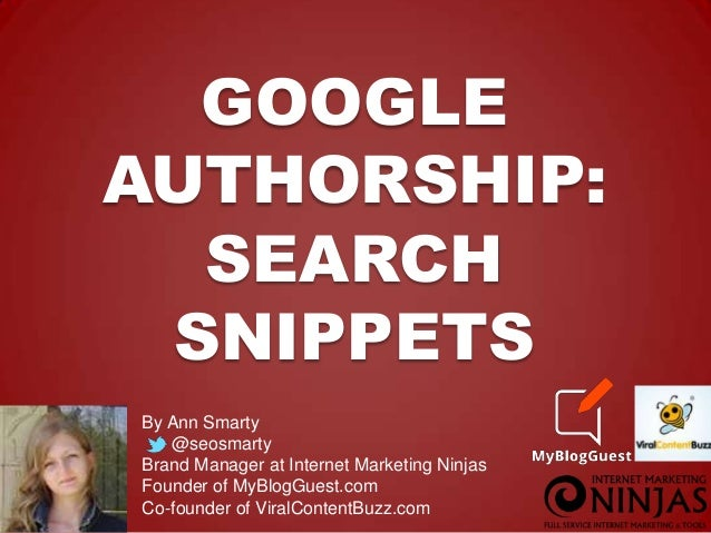 GOOGLE AUTHORSHIP: SEARCH SNIPPETS By Ann Smarty @seosmarty Brand Manager at Internet Marketing Ninjas Founder of MyBlogGu...