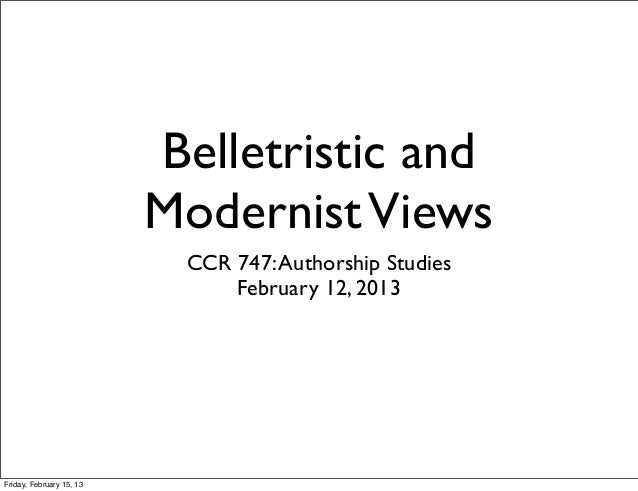 Belletristic and                          Modernist Views                           CCR 747: Authorship Studies           ...