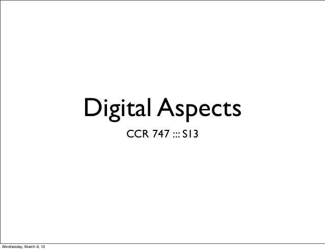 Digital Aspects                             CCR 747 ::: S13Wednesday, March 6, 13