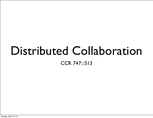 Distributed Collaboration                       CCR 747:::S13Sunday, April 14, 13