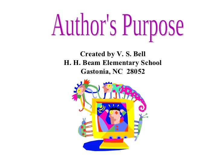 Author's Purpose Created by V. S. Bell H. H. Beam Elementary School Gastonia, NC  28052