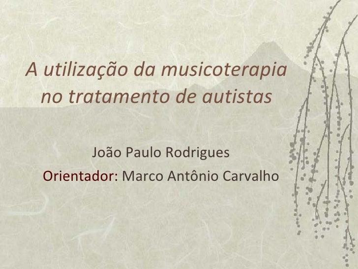 A utilização da musicoterapia no tratamento de autistas João Paulo Rodrigues Orientador:  Marco Antônio Carvalho