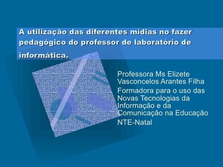 A utilização das diferentes mídias no fazer pedagógico do professor de laboratório de informática.   Professora Ms Elizete...