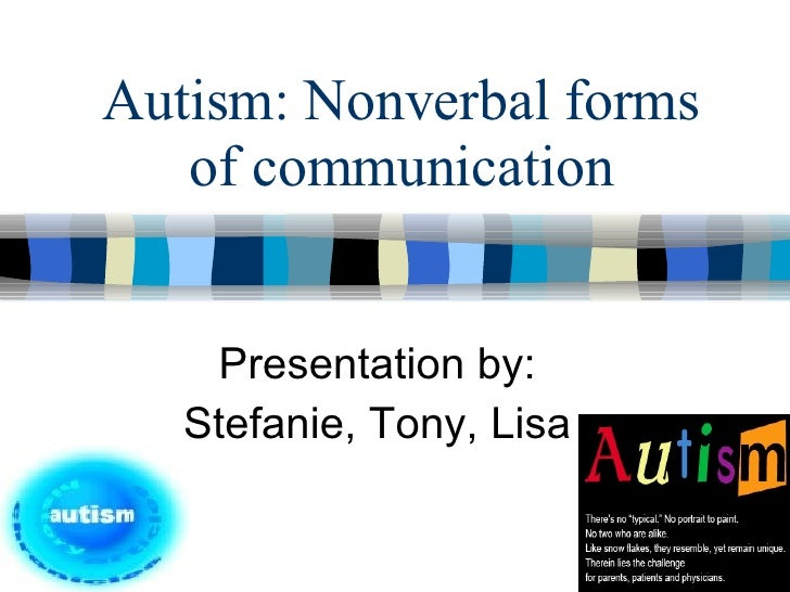 Autism: Nonverbal forms of communication Presentation by: Stefanie, Tony, Lisa
