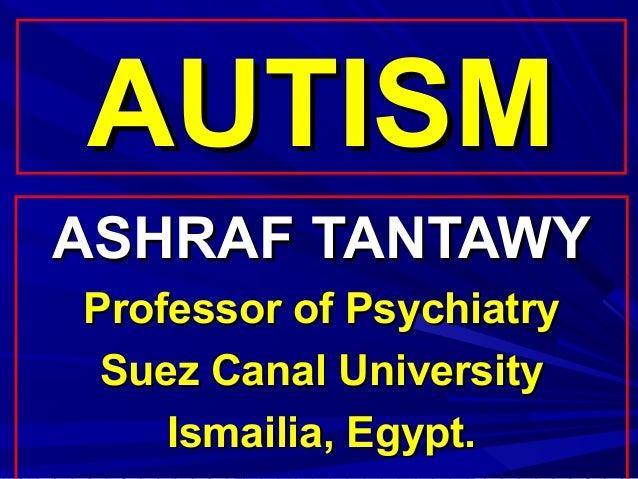 AUTISMASHRAF TANTAWYProfessor of Psychiatry Suez Canal University    Ismailia, Egypt.