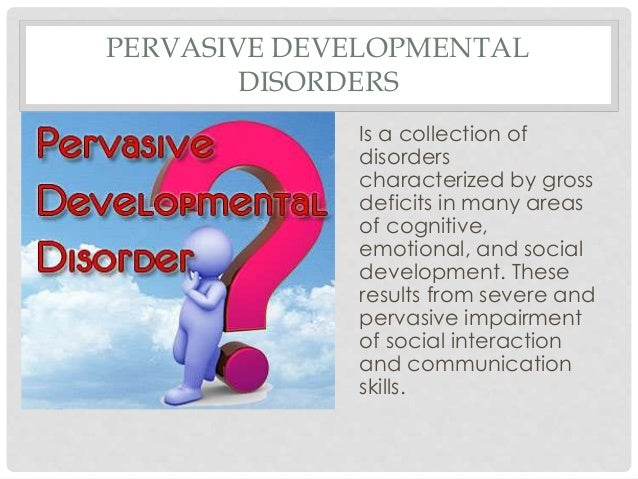 PERVASIVE DEVELOPMENTAL DISORDERS Is a collection of disorders characterized by gross deficits in many areas of cognitive,...