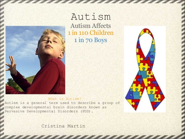 Autism Autism Affects 1 in 110 Children 1 in 70 Boys What is Autism? Autism is a general term used to describe a group of ...