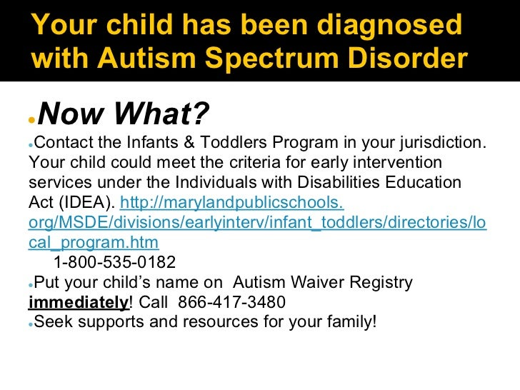 Your child has been diagnosedwith Autism Spectrum Disorder●   Now What?●Contact the Infants & Toddlers Program in your jur...