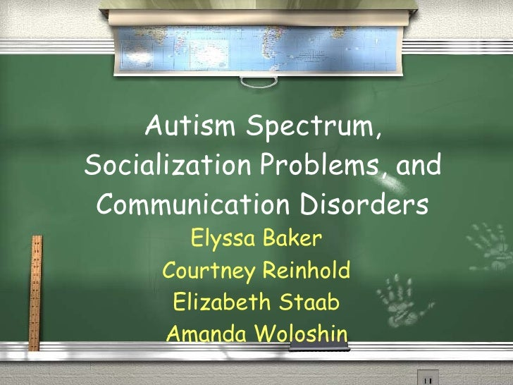 Autism Spectrum, Socialization Problems, and Communication Disorders Elyssa Baker Courtney Reinhold Elizabeth Staab Amanda...