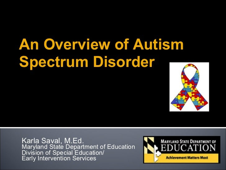 An Overview of AutismSpectrum DisorderKarla Saval, M.Ed.Maryland State Department of EducationDivision of Special Educatio...