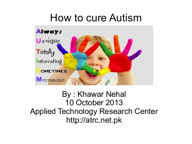 How to cure Autism By : Khawar Nehal 10 October 2013 Applied Technology Research Center http://atrc.net.pk