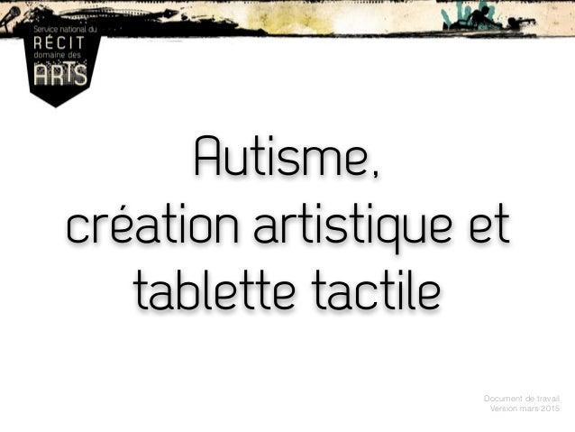 Autisme, création artistique et tablette tactile Document de travail Version mars 2015