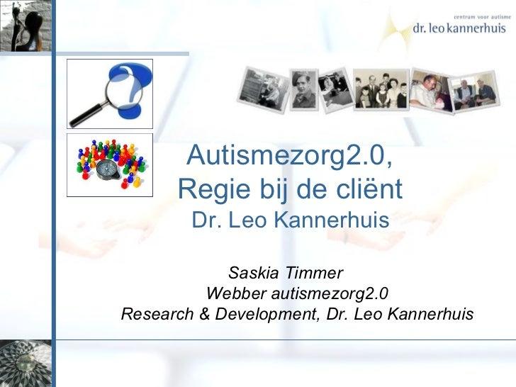 Autismezorg2.0,  Regie bij de cliënt  Dr. Leo Kannerhuis  Saskia Timmer  Webber autismezorg2.0 Research & Development, Dr....