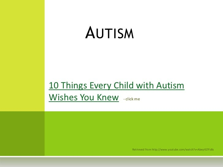 Autism<br />10 Things Every Child with Autism Wishes You Knew- click me<br />Retrieved from http://www.youtube.com/watch?v...