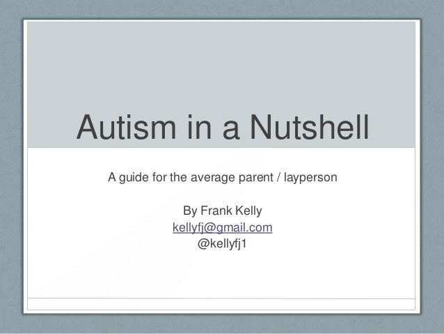 Autism in a Nutshell A guide for the average parent / layperson By Frank Kelly kellyfj@gmail.com @kellyfj1