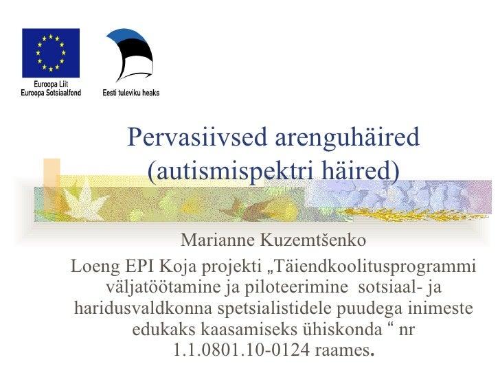 "Pervasiivsed arenguhäired (autismispektri häired) Marianne Kuzemtšenko Loeng EPI Koja projekti  "" Täiendkoolitusprogrammi ..."