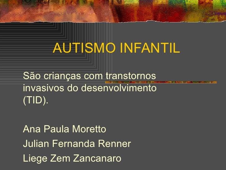 AUTISMO INFANTIL São crianças com transtornos invasivos do desenvolvimento (TID). Ana Paula Moretto Julian Fernanda Renner...