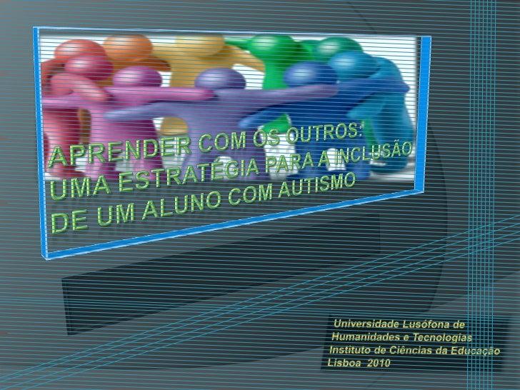 aprender com osoutros:umaestratégiapara a inclusãode um aluno com autismo<br />Universidade Lusófona de <br />Humanidades ...