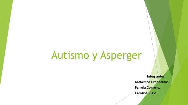 Autismo y Asperger Integrantes: Katherine Granadinos. Pamela Cornejo. Carolina Risso.