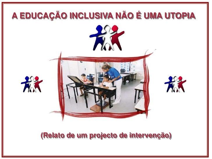 A EDUCAÇÃO INCLUSIVA NÃO É UMA UTOPIA<br />(Relato de um projecto de intervenção)<br />