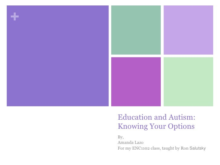 Education and Autism:Knowing Your Options<br />By,<br />Amanda Lazo<br />For my ENC1102 class, taught by Ron Salutsky<br />