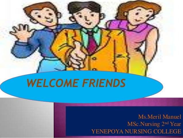 WELCOME FRIENDS Ms.Meril Manuel MSc.Nursing 2nd Year YENEPOYA NURSING COLLEGE