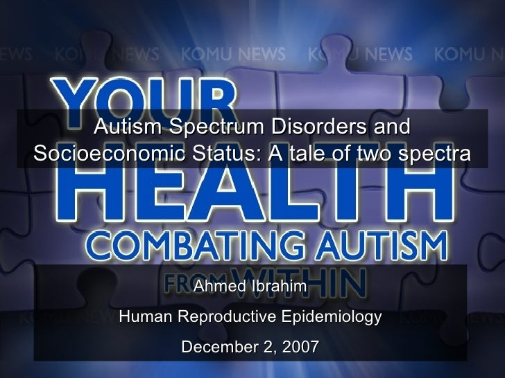 Ahmed Ibrahim Human Reproductive Epidemiology December 2, 2007 Autism Spectrum Disorders and Socioeconomic Status: A tale ...