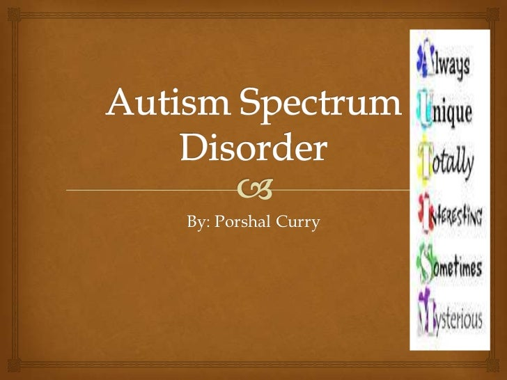 Autism Spectrum Disorder<br />By: Porshal Curry <br />