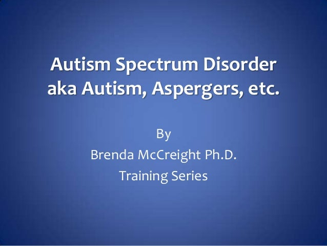 Autism Spectrum Disorderaka Autism, Aspergers, etc.              By    Brenda McCreight Ph.D.        Training Series