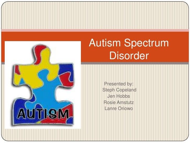 Autism Spectrum    Disorder   Presented by:  Steph Copeland    Jen Hobbs  Rosie Amstutz   Lanre Oriowo