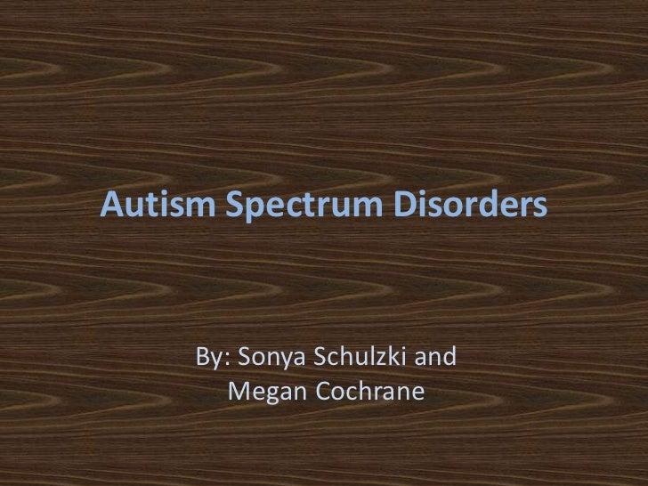 Autism Spectrum Disorders<br />By: Sonya Schulzki and Megan Cochrane<br />