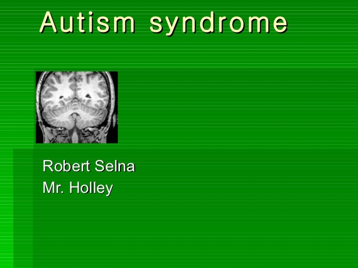 Autism syndrome   Robert Selna Mr. Holley