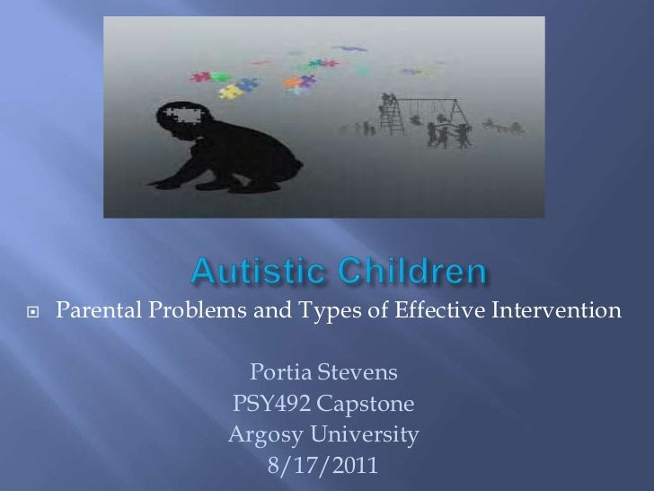 Autistic Children<br />Parental Problems and Types of Effective Intervention<br />Portia Stevens<br />PSY492 Capstone<br /...