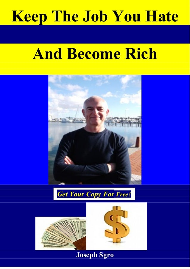 Keep The Job You Hate And Become Rich Joseph Sgro Get Your Copy For Free!