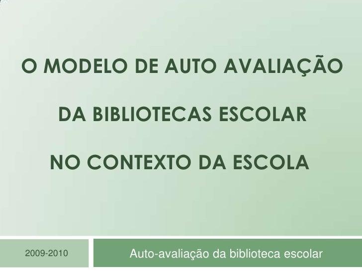 O Modelo de auto avaliação da Bibliotecas escolarno contexto da escola <br />Auto-avaliação da biblioteca escolar<br />200...