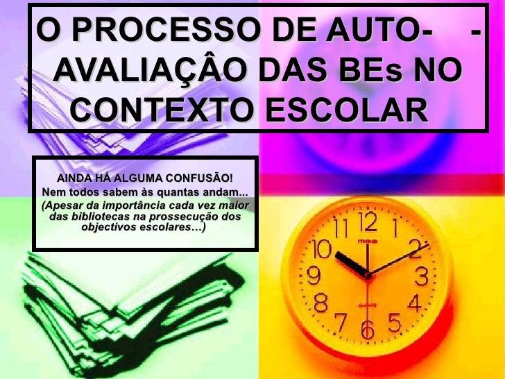 O PROCESSO DE AUTO-  -AVALIAÇÂO DAS BEs NO CONTEXTO ESCOLAR   AINDA HÁ ALGUMA CONFUSÃO! Nem todos sabem às quantas andam.....