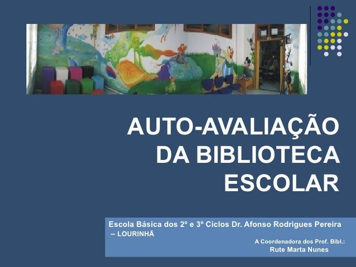 AUTO-AVALIAÇÃO DA BIBLIOTECA ESCOLAR Escola Básica dos 2º e 3º Ciclos Dr. Afonso Rodrigues Pereira  –  LOURINHÃ A Coordena...