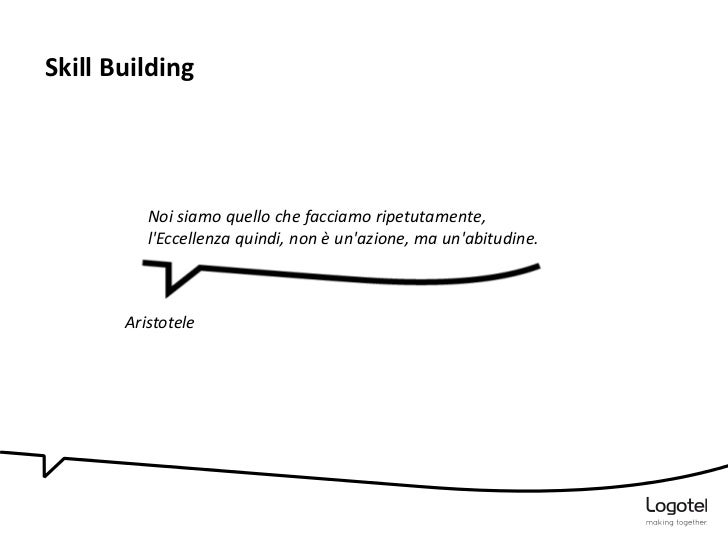 Skill Building          Noi siamo quello che facciamo ripetutamente,          lEccellenza quindi, non è unazione, ma unabi...