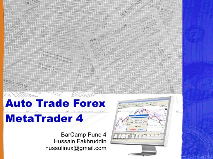 Auto Trade Forex with MetaTrader 4            BarCamp Pune 4          Hussain Fakhruddin       hussulinux@gmail.com