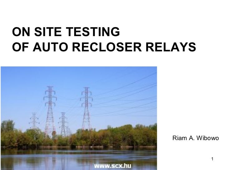 ON SITE TESTING  OF AUTO RECLOSER RELAYS Riam A. Wibowo