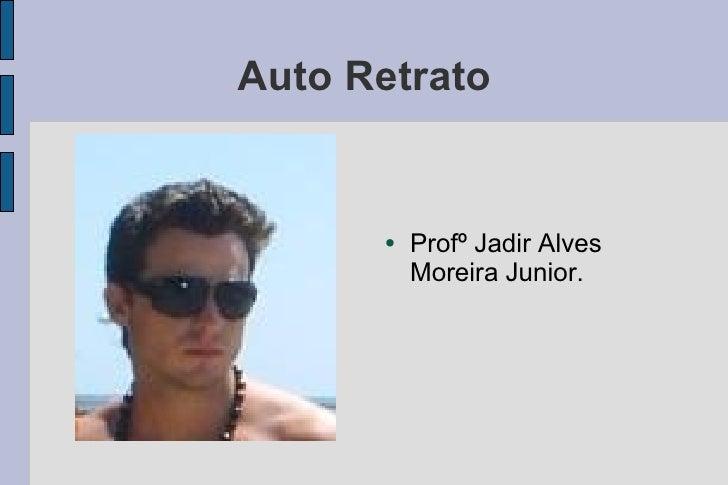 Auto Retrato <ul><li>Profº Jadir Alves Moreira Junior. </li></ul>