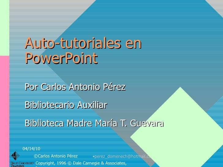 Auto-tutoriales en PowerPoint Por Carlos Antonio Pérez Bibliotecario Auxiliar Biblioteca Madre María T. Guevara 04/14/10 ©...
