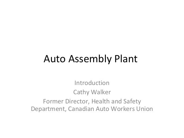 Auto Assembly Plant Introduction Cathy Walker Former Director, Health and Safety Department, Canadian Auto Workers Union