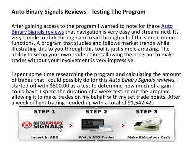 Answer: Auto Binary Signals is completely web based, It runs 24/7 live from our member's area so you don't need to handle any tedious downloads and setup issues, just log in and receive your signals to get started.