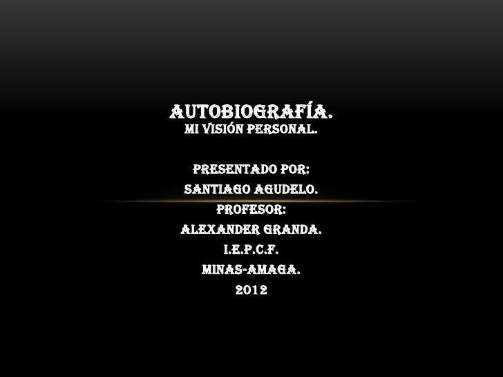 AUTOBIOGRAFÍA. Mi visión personal.  Presentado por: Santiago Agudelo.     Profesor:Alexander Granda.      I.E.P.C.F.   MIN...