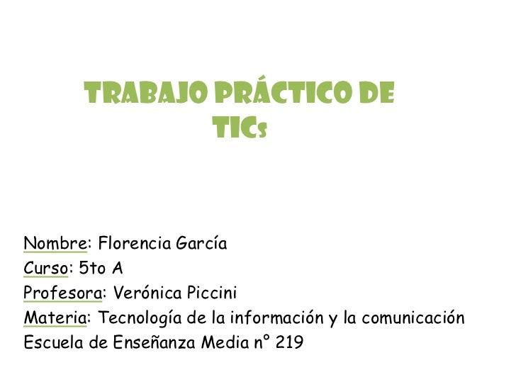 Trabajo Práctico de               TicsNombre: Florencia GarcíaCurso: 5to AProfesora: Verónica PicciniMateria: Tecnología d...