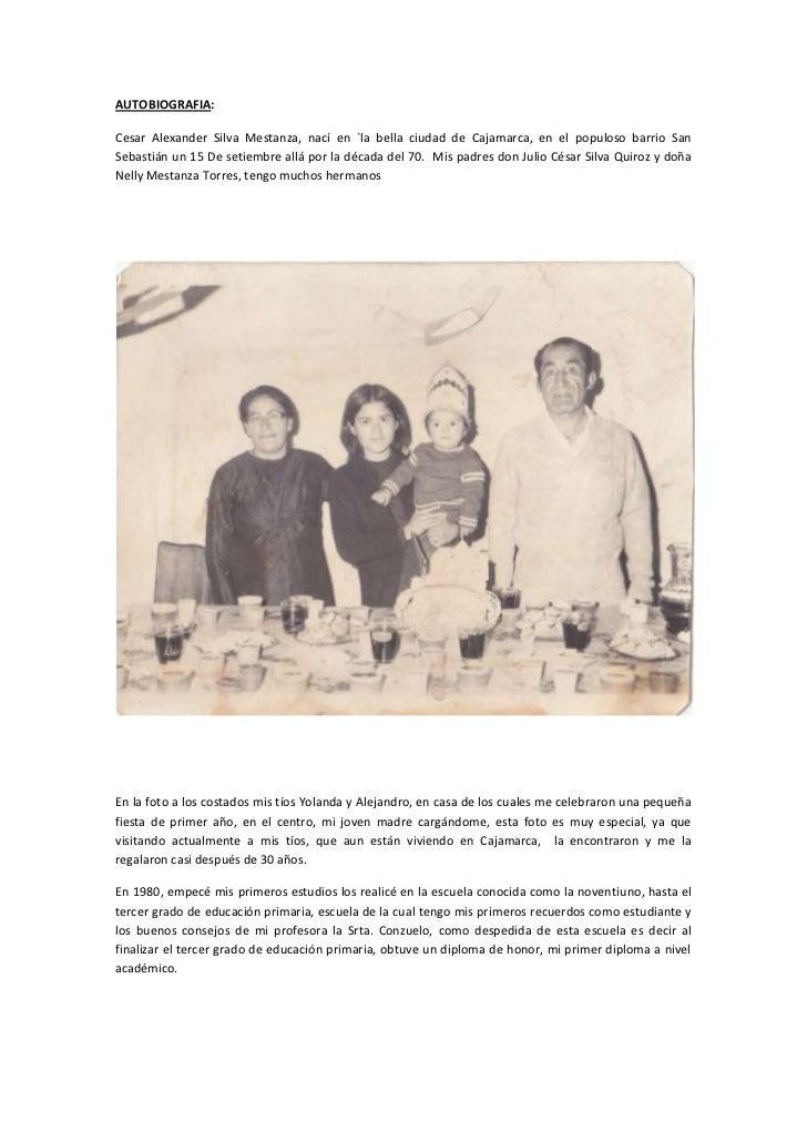 AUTOBIOGRAFIA:<br />Cesar Alexander Silva Mestanza, nací en `la bella ciudad de Cajamarca, en el populoso barrio San Sebas...