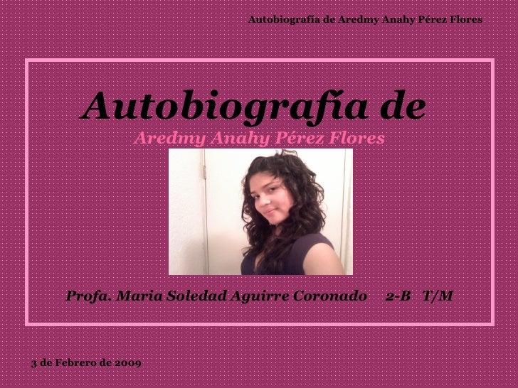 Autobiografía de  Aredmy Anahy Pérez Flores   Profa. Maria Soledad Aguirre Coronado  2-B  T/M