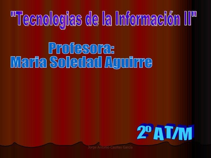 """""""Tecnologias de la Información II"""" Profesora: Maria Soledad Aguirre 2º A T/M"""